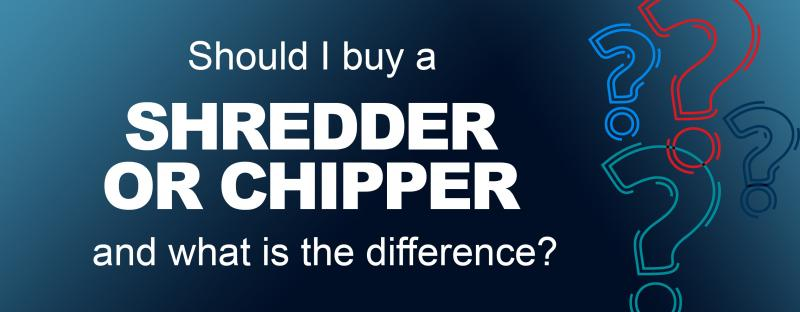 Should I buy a Shredder or Chipper and what is the difference